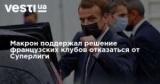 Макрон поддержал решение французских клубов отказаться от Суперлиги